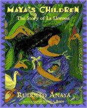Children's Book Review: Maya's Children- The Story of La Llorona by Rudolfo Anaya   Vamos a Leer